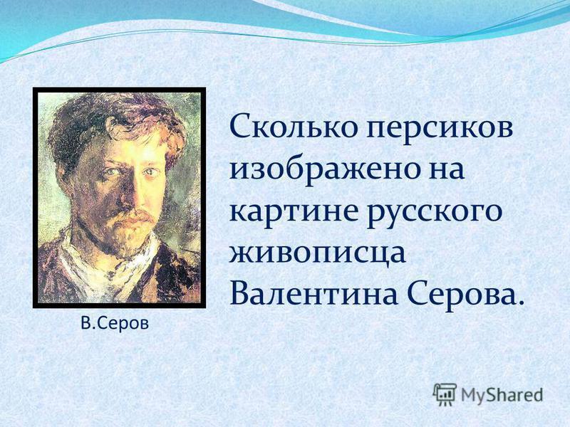 В.Серов Сколько персиков изображено на картине русского живописца Валентина Серова.