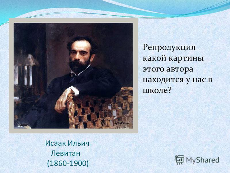 Исаак Ильич Левитан (1860-1900) Репродукция какой картины этого автора находится у нас в школе?