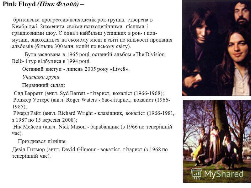 Pink Floyd (Пінк Флойд) – британська прогрессив/психоделік-рок-группа, створена в Кембріджі. Знаменита своїми психоделічними піснями і грандіозними шоу. Є одна з найбільш успішних в рок- і поп- музиці, знаходиться на сьомому місці в світі по кількост