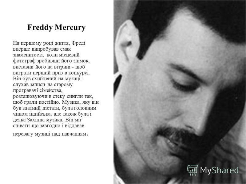 Freddy Mercury На першому році життя, Фреді вперше випробував смак знаменитості, коли місцевий фотограф зробивши його знімок, виставив його на вітрині - щоб виграти перший приз в конкурсі. Він був схиблений на музиці і слухав записи на старому програ
