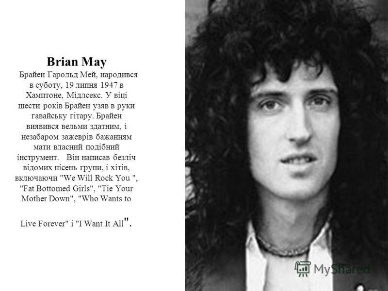 Brian May Брайен Гарольд Мей, народився в суботу, 19 липня 1947 в Хамптоне, Мідлсекс. У віці шести років Брайен узяв в руки гавайську гітару. Брайен виявився вельми здатним, і незабаром зажеврів бажанням мати власний подібний інструмент. Він написав