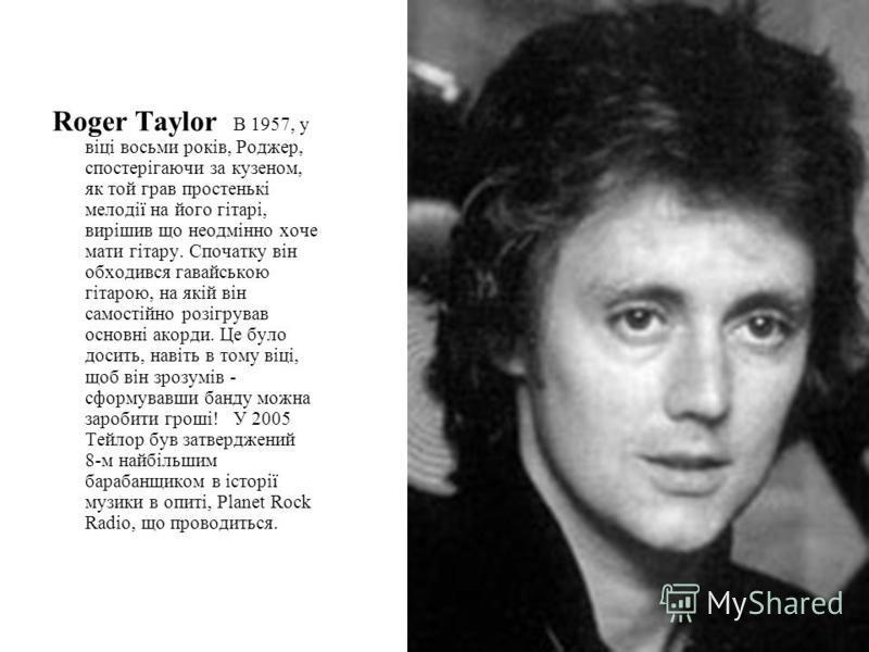 Roger Taylor В 1957, у віці восьми років, Роджер, спостерігаючи за кузеном, як той грав простенькі мелодії на його гітарі, вирішив що неодмінно хоче мати гітару. Спочатку він обходився гавайською гітарою, на якій він самостійно розігрував основні ако