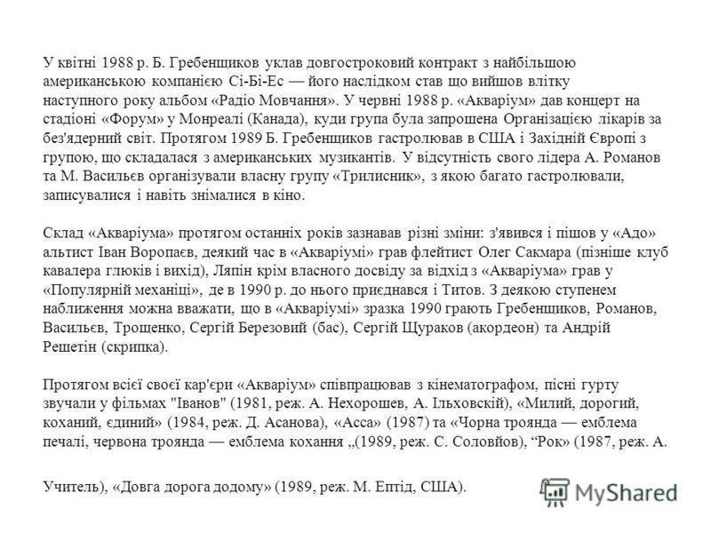 У квітні 1988 р. Б. Гребенщиков уклав довгостроковий контракт з найбільшою американською компанією Сі-Бі-Ес його наслідком став що вийшов влітку наступного року альбом «Радіо Мовчання». У червні 1988 р. «Акваріум» дав концерт на стадіоні «Форум» у Мо