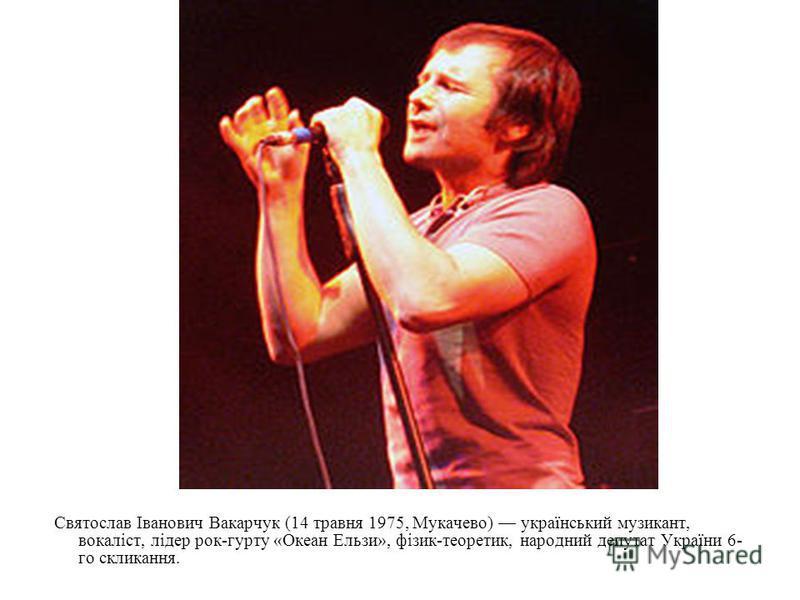 Святослав Іванович Вакарчук (14 травня 1975, Мукачево) український музикант, вокаліст, лідер рок-гурту «Океан Ельзи», фізик-теоретик, народний депутат України 6- го скликання.