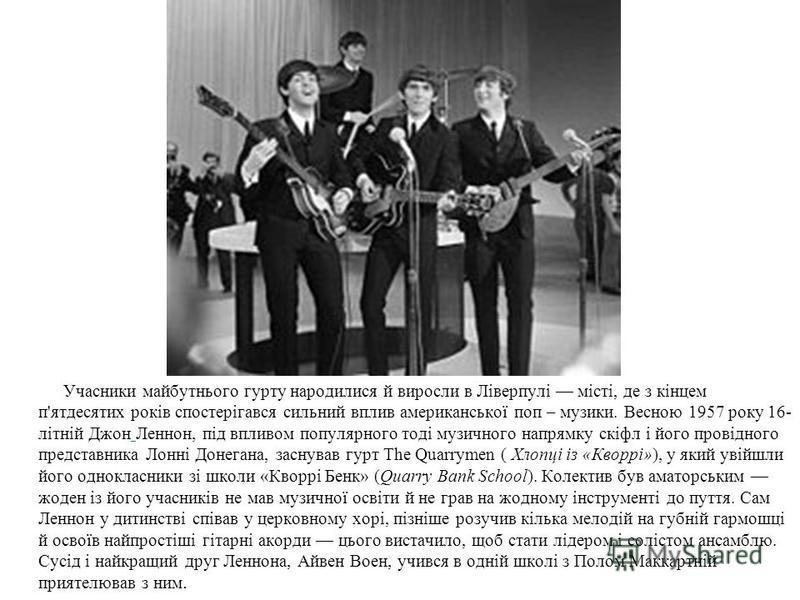 Учасники майбутнього гурту народилися й виросли в Ліверпулі місті, де з кінцем п'ятдесятих років спостерігався сильний вплив американської поп – музики. Весною 1957 року 16- літній Джон Леннон, під впливом популярного тоді музичного напрямку скіфл і