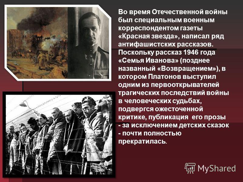Во время Отечественной войны был специальным военным корреспондентом газеты «Красная звезда», написал ряд антифашистских рассказов. Поскольку рассказ 1946 года «Семья Иванова» (позднее названный «Возвращением»), в котором Платонов выступил одним из п