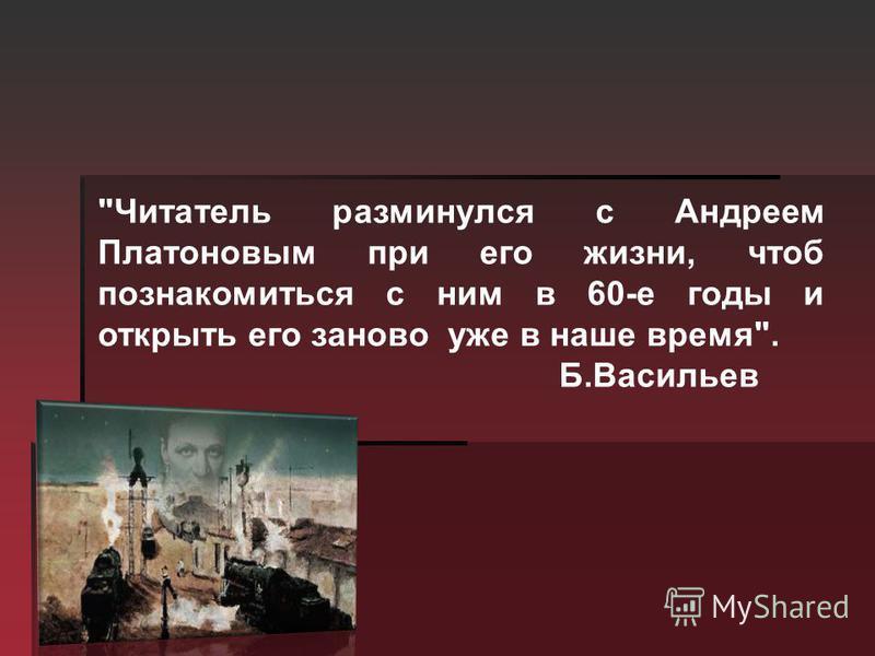 Читатель разминулся с Андреем Платоновым при его жизни, чтоб познакомиться с ним в 60-е годы и открыть его заново уже в наше время. Б.Васильев