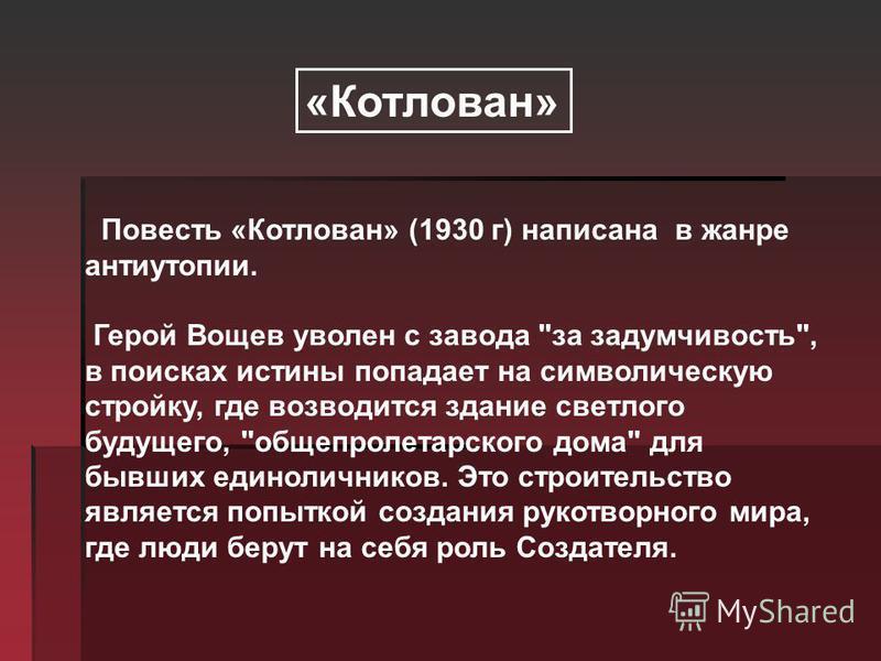 Повесть «Котлован» (1930 г) написана в жанре антиутопии. Герой Вощев уволен с завода