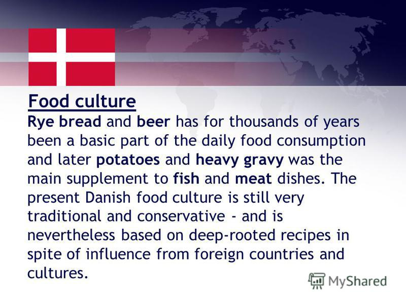 Food culture Rye bread and beer has for thousands of years been a basic part of the daily food consumption and later potatoes and heavy gravy was the main supplement to fish and meat dishes. The present Danish food culture is still very traditional a