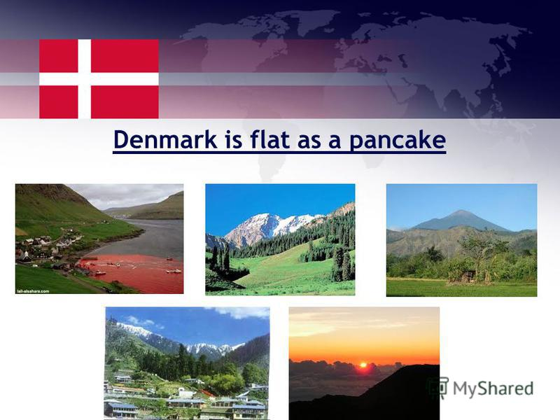 Denmark is flat as a pancake Danes