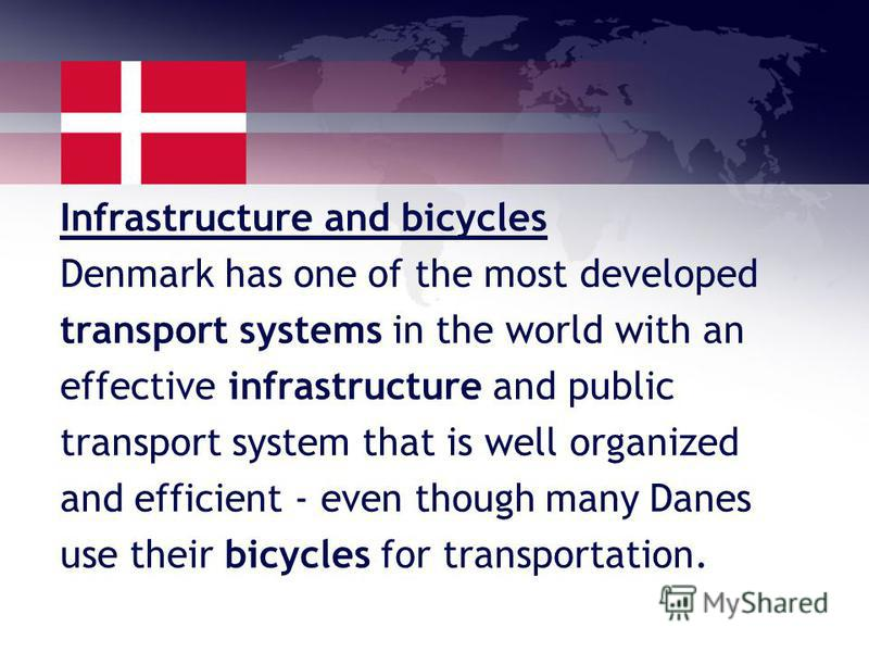 Infrastructure and bicycles Denmark has one of the most developed transport systems in the world with an effective infrastructure and public transport system that is well organized and efficient - even though many Danes use their bicycles for transpo