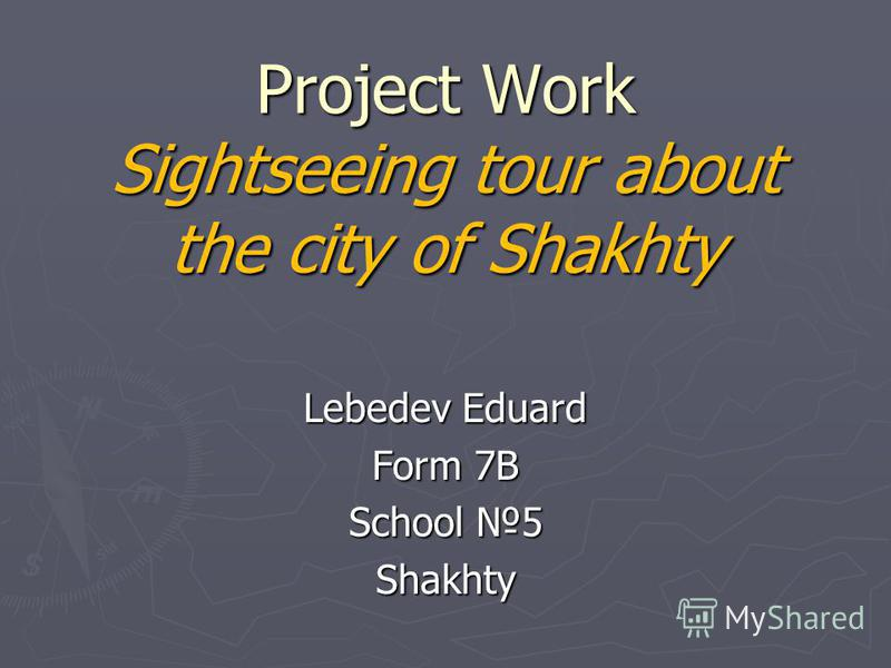 Project Work Sightseeing tour about the city of Shakhty Lebedev Eduard Form 7B School 5 Shakhty