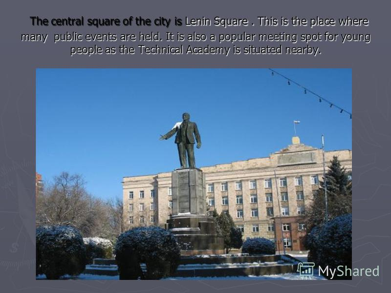 The central square of the city is Lenin Square. This is the place where many public events are held. It is also a popular meeting spot for young people as the Technical Academy is situated nearby. The central square of the city is Lenin Square. This