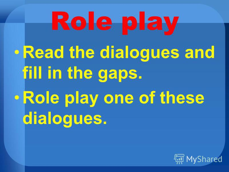 Role play Read the dialogues and fill in the gaps. Role play one of these dialogues.