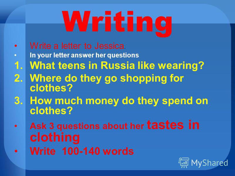 Writing Write a letter to Jessica. In your letter answer her questions 1.What teens in Russia like wearing? 2.Where do they go shopping for clothes? 3.How much money do they spend on clothes? Ask 3 questions about her tastes in clothing Write 100-140