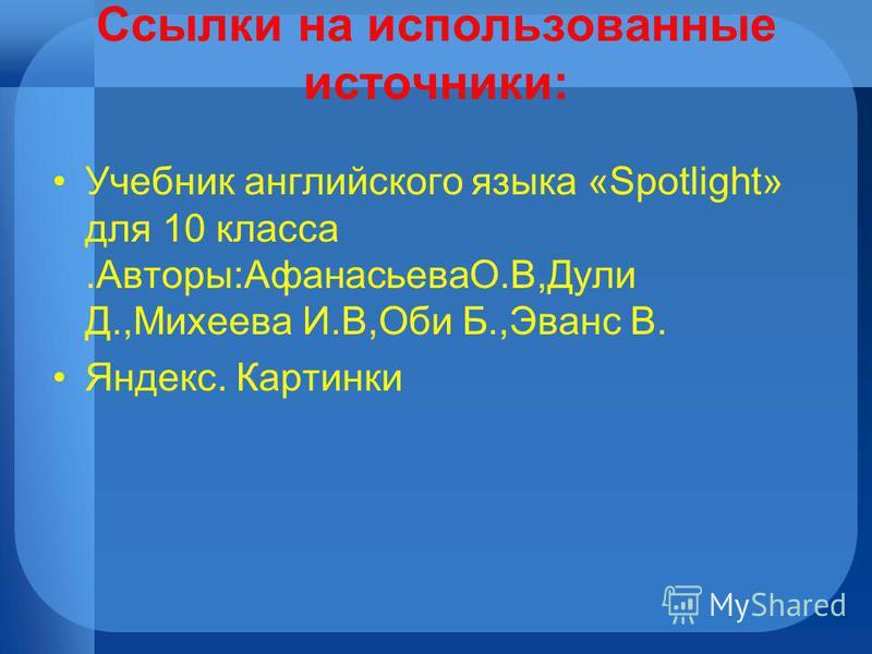 Ссылки на использованные источники: Учебник английского языка «Spotlight» для 10 класса.Авторы:АфанасьеваО.В,Дули Д.,Михеева И.В,Оби Б.,Эванс В. Яндекс. Картинки