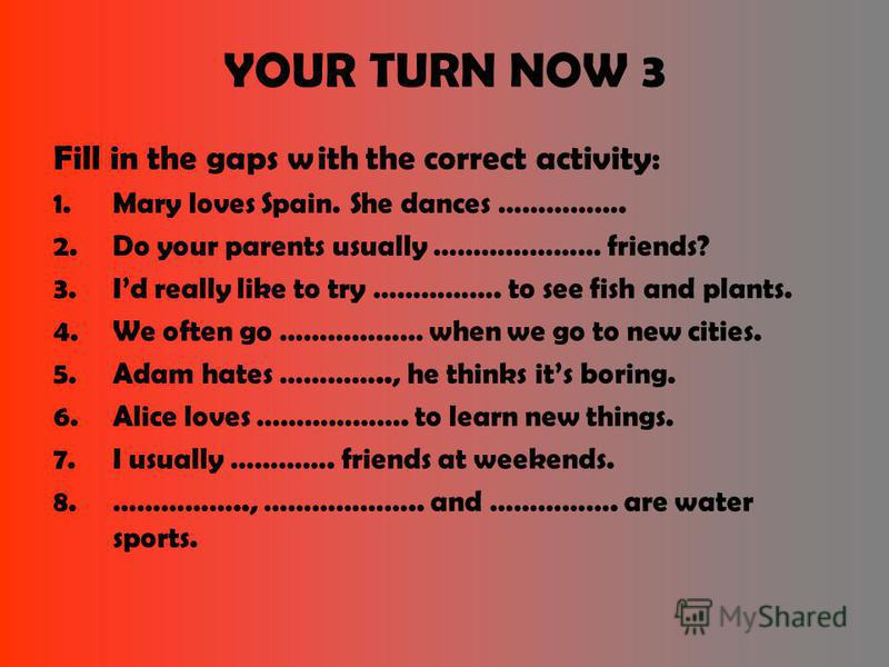 YOUR TURN NOW 3 Fill in the gaps with the correct activity: 1.Mary loves Spain. She dances ……………. 2.Do your parents usually ………………… friends? 3.Id really like to try ……………. to see fish and plants. 4.We often go ……………… when we go to new cities. 5.Adam