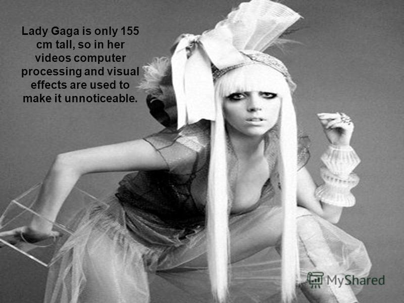 Lady Gaga is only 155 cm tall, so in her videos computer processing and visual effects are used to make it unnoticeable.