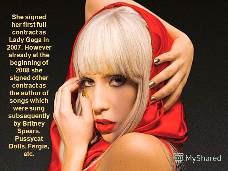 She signed her first full contract as Lady Gaga in 2007. However already at the beginning of 2008 she signed other contract as the author of songs which were sung subsequently by Britney Spears, Pussycat Dolls, Fergie, etc.