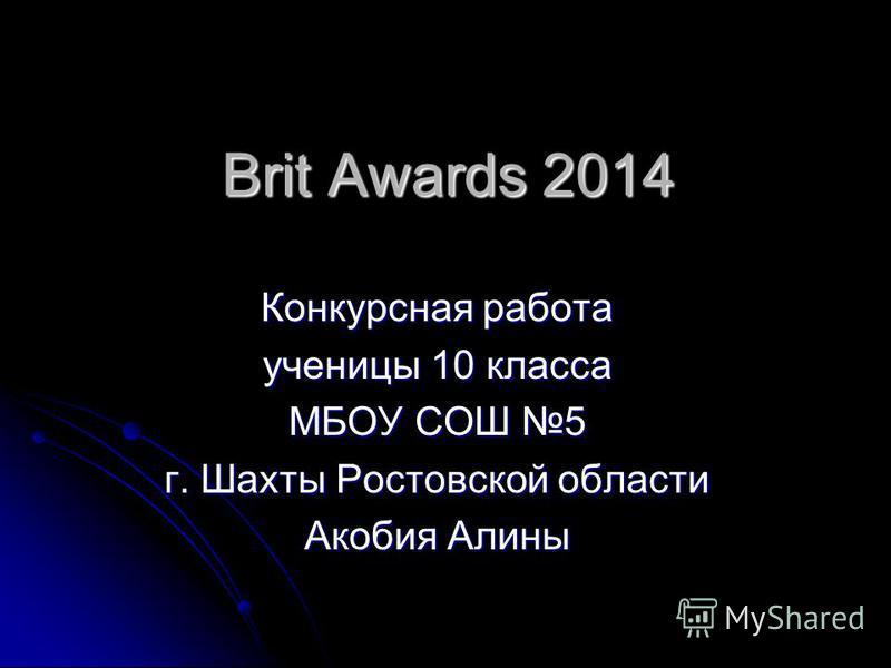 Brit Awards 2014 Конкурсная работа ученицы 10 класса МБОУ СОШ 5 г. Шахты Ростовской области Акобия Алины