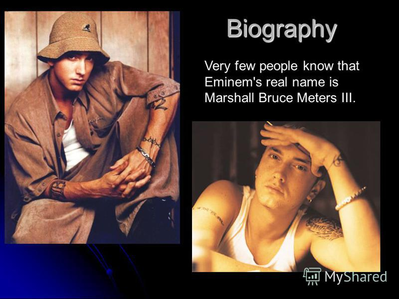 Biography Very few people know that Eminem's real name is Marshall Bruce Meters III.