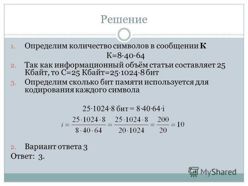 Решение 1. Определим количество символов в сообщении К К=84064 2. Так как информационный объём статьи составляет 25 Кбайт, то С=25 Кбайт=2510248 бит 3. Определим сколько бит памяти используется для кодирования каждого символа 2510248 бит = 84064i 2.