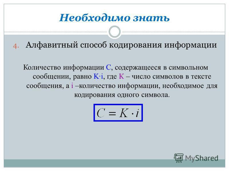 Необходимо знать 4. Алфавитный способ кодирования информации Количество информации C, содержащееся в символьном сообщении, равно Ki, где К – число символов в тексте сообщения, а i –количество информации, необходимое для кодирования одного символа.