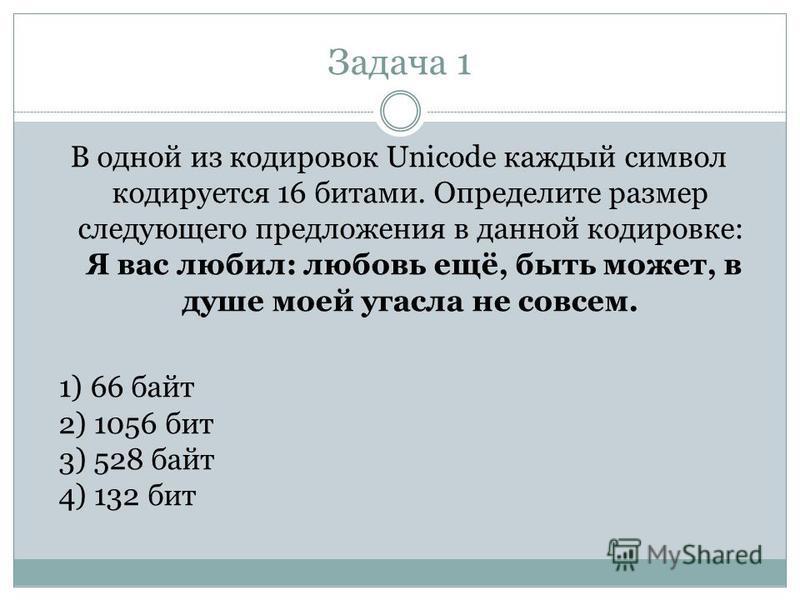 Задача 1 В одной из кодировок Unicode каждый символ кодируется 16 битами. Определите размер следующего предложения в данной кодировке: Я вас любил: любовь ещё, быть может, в душе моей угасла не совсем. 1) 66 байт 2) 1056 бит 3) 528 байт 4) 132 бит