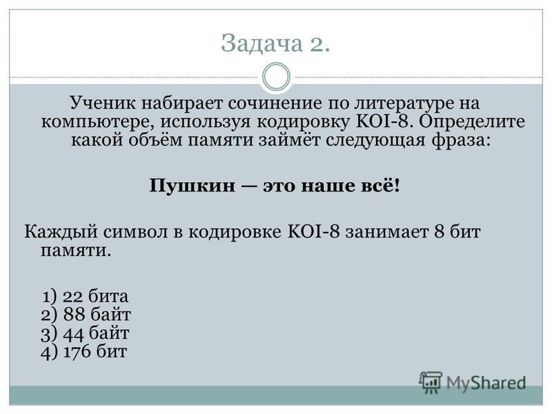 Задача 2. Ученик набирает сочинение по литературе на компьютере, используя кодировку KOI-8. Определите какой объём памяти займёт следующая фраза: Пушкин это наше всё! Каждый символ в кодировке KOI-8 занимает 8 бит памяти. 1) 22 бита 2) 88 байт 3) 44
