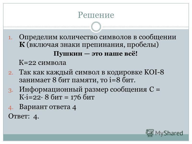 Решение 1. Определим количество символов в сообщении К (включая знаки препинания, пробелы) Пушкин это наше всё! К=22 символа 2. Так как каждый символ в кодировке KOI-8 занимает 8 бит памяти, то i=8 бит. 3. Информационный размер сообщения С = Кi=22 8
