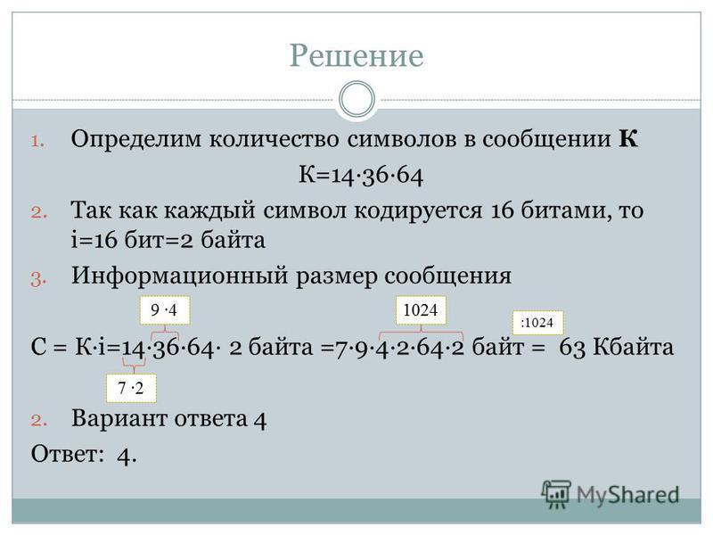 Решение 1. Определим количество символов в сообщении К К=143664 2. Так как каждый символ кодируется 16 битами, то i=16 бит=2 байта 3. Информационный размер сообщения С = Кi=143664 2 байта =7942642 байт = 63 Кбайта 2. Вариант ответа 4 Ответ: 4. 9 4 7