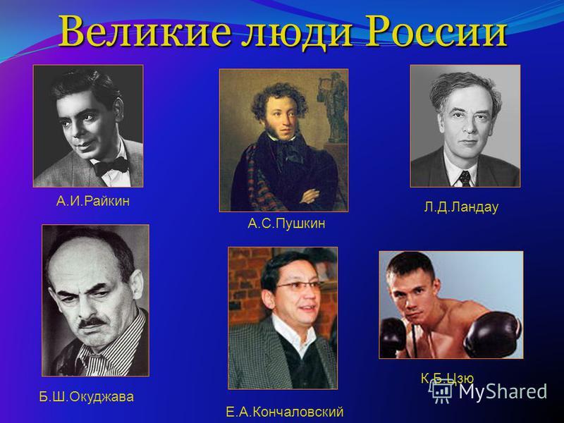 Великие люди России А.И.Райкин А.С.Пушкин Л.Д.Ландау Б.Ш.Окуджава Е.А.Кончаловский К.Б.Цзю