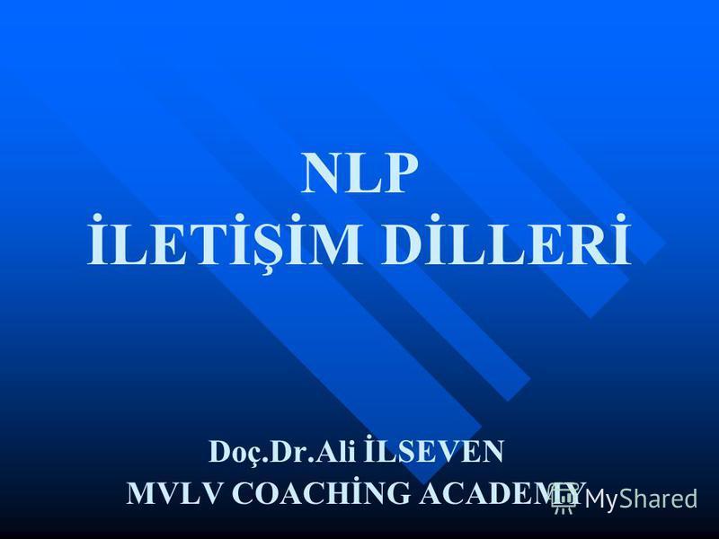 NLP İLETİŞİM DİLLERİ Doç.Dr.Ali İLSEVEN MVLV COACHİNG ACADEMY