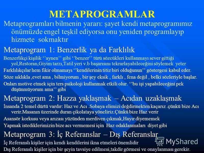 METAPROGRAMLAR Metaprogramları bilmenin yararı: şayet kendi metaprogramımız önümüzde engel teşkil ediyorsa onu yeniden programlayıp hizmete sokmaktır Metaprogram 1: Benzerlik ya da Farklılık Benzerlikçi kişilik aynen gibi benzer türü sözcükleri kulla