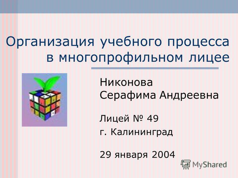 Организация учебного процесса в многопрофильном лицее Никонова Серафима Андреевна Лицей 49 г. Калининград 29 января 2004