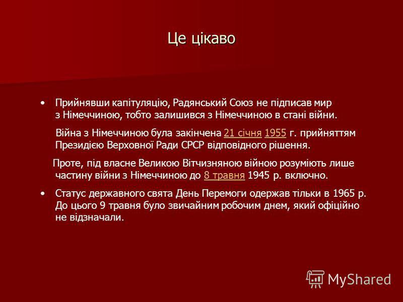 Це цікаво Прийнявши капітуляцію, Радянський Союз не підписав мир з Німеччиною, тобто залишився з Німеччиною в стані війни. Війна з Німеччиною була закінчена 21 січня 1955 г. прийняттям Президією Верховної Ради СРСР відповідного рішення.21 січня1955 П