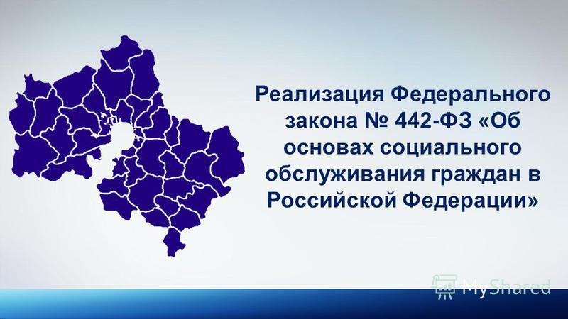 Реализация Федерального закона 442-ФЗ «Об основах социального обслуживания граждан в Российской Федерации»
