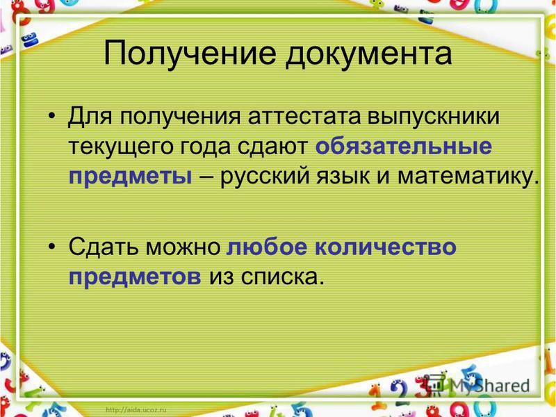 Получение документа Для получения аттестата выпускники текущего года сдают обязательные предметы – русский язык и математику. Сдать можно любое количество предметов из списка.