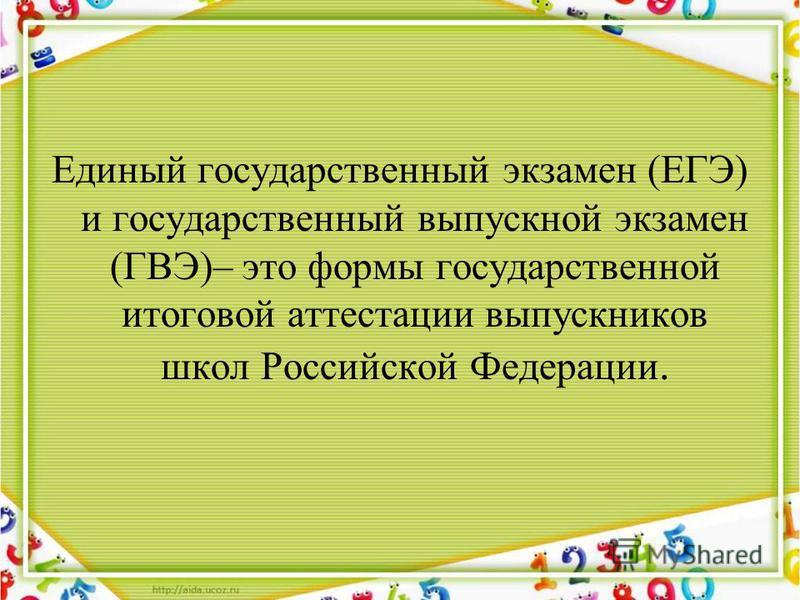 Единый государственный экзамен (ЕГЭ) и государственный выпускной экзамен (ГВЭ)– это формы государственной итоговой аттестации выпускников школ Российской Федерации.
