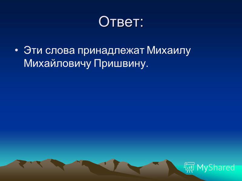 Ответ: Эти слова принадлежат Михаилу Михайловичу Пришвину.
