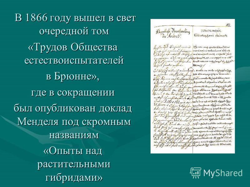 В 1866 году вышел в свет очередной том В 1866 году вышел в свет очередной том «Трудов Общества естествоиспытателей в Брюнне», где в сокращении был опубликован доклад Менделя под скромным названиям «Опыты над растительными гибридами»