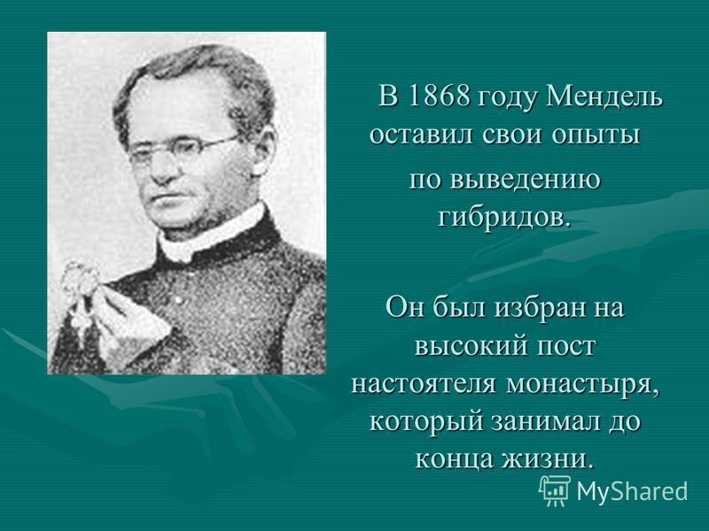В 1868 году Мендель оставил свои опыты В 1868 году Мендель оставил свои опыты по выведению гибридов. Он был избран на высокий пост настоятеля монастыря, который занимал до конца жизни.