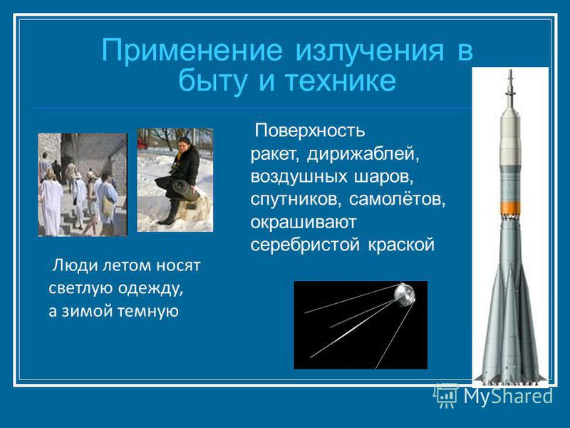 Применение излучения в быту и технике Поверхность ракет, дирижаблей, воздушных шаров, спутников, самолётов, окрашивают серебристой краской Люди летом носят светлую одежду, а зимой темную