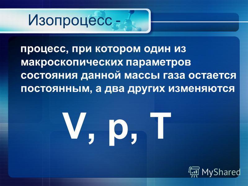 Изопроцесс - процесс, при котором один из макроскопических параметров состояния данной массы газа остается постоянным, а два других изменяются V, p, Т