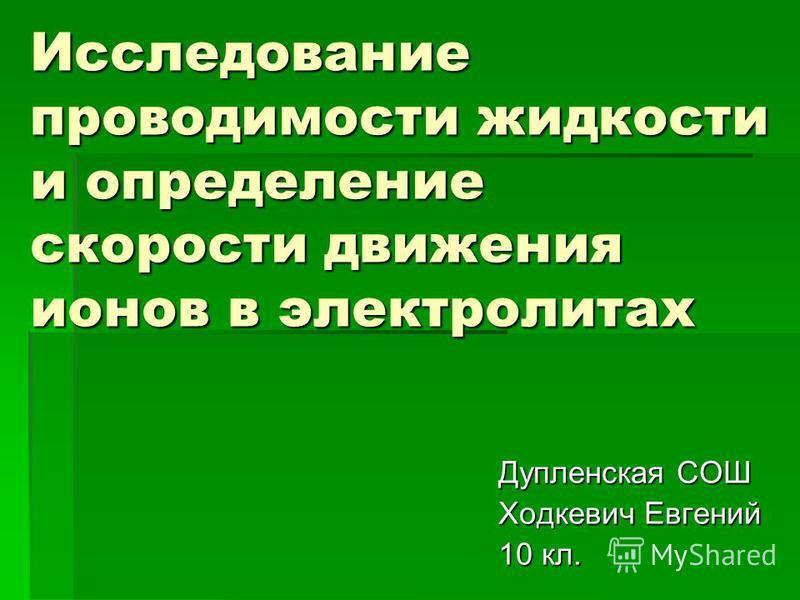 Исследование проводимости жидкости и определение скорости движения ионов в электролитах Дупленская СОШ Ходкевич Евгений 10 кл.