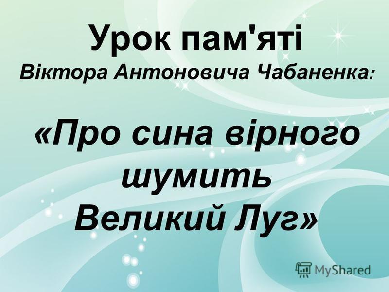 Урок пам'яті Віктора Антоновича Чабаненка : «Про сина вірного шумить Великий Луг»