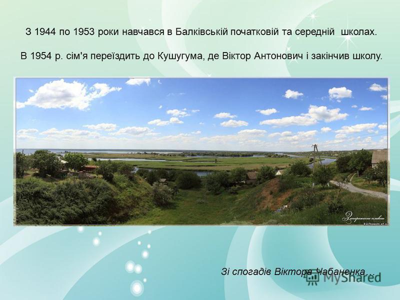 З 1944 по 1953 роки навчався в Балківській початковій та середній школах. В 1954 р. сім'я переїздить до Кушугума, де Віктор Антонович і закінчив школу. Зі спогадів Віктора Чабаненка…