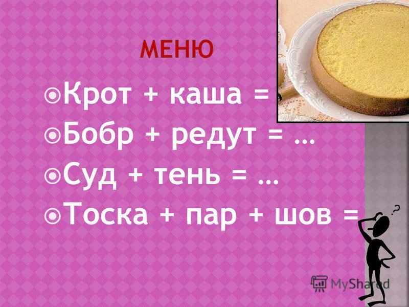 Крот + каша = … Бобр + редут = … Суд + тень = … Тоска + пар + шов =