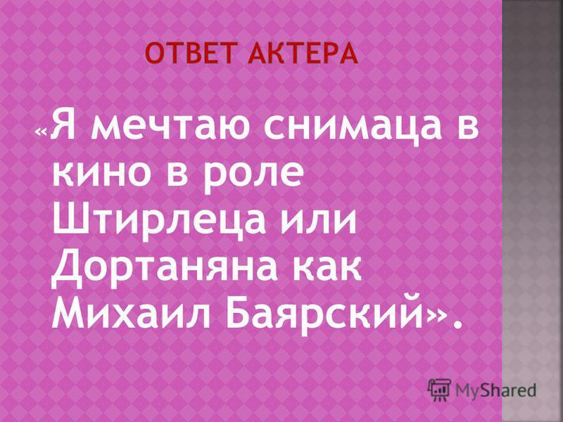 « Я мечтаю снимаца в кино в роле Штирлеца или Дортаняна как Михаил Баярский».