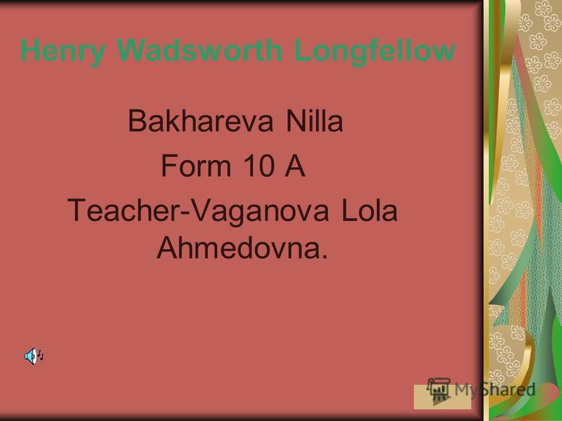 Henry Wadsworth Longfellow Bakhareva Nilla Form 10 A Teacher-Vaganova Lola Ahmedovna.